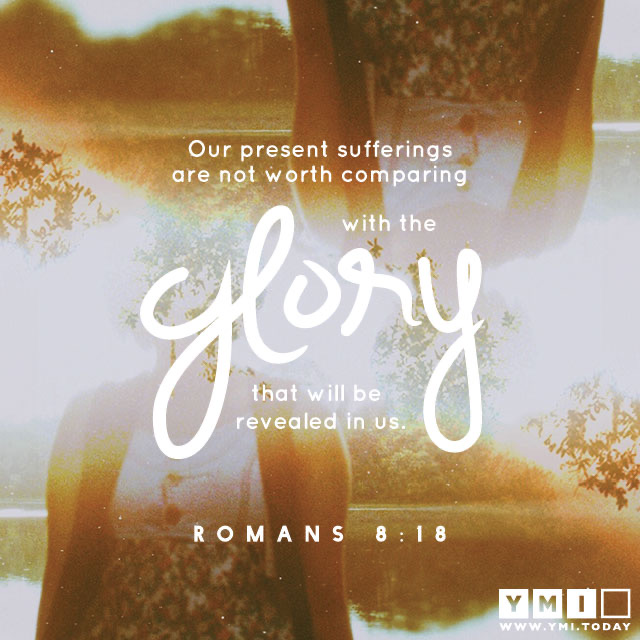 I consider that the sufferings of this present time are not worth comparing with the glory about to be revealed to us. Romans 8:18